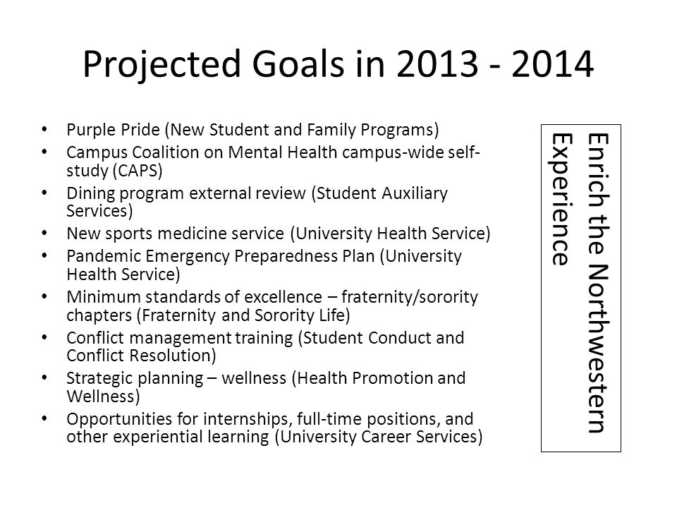 Projected Goals in 2013 - 2014 Purple Pride (New Student and Family Programs) Campus Coalition on Mental Health campus-wide self- study (CAPS) Dining program external review (Student Auxiliary Services) New sports medicine service (University Health Service) Pandemic Emergency Preparedness Plan (University Health Service) Minimum standards of excellence – fraternity/sorority chapters (Fraternity and Sorority Life) Conflict management training (Student Conduct and Conflict Resolution) Strategic planning – wellness (Health Promotion and Wellness) Opportunities for internships, full-time positions, and other experiential learning (University Career Services) Enrich the Northwestern Experience