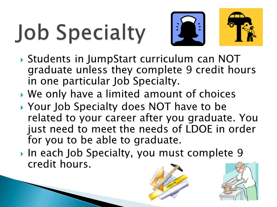  Students in JumpStart curriculum can NOT graduate unless they complete 9 credit hours in one particular Job Specialty.  We only have a limited amou
