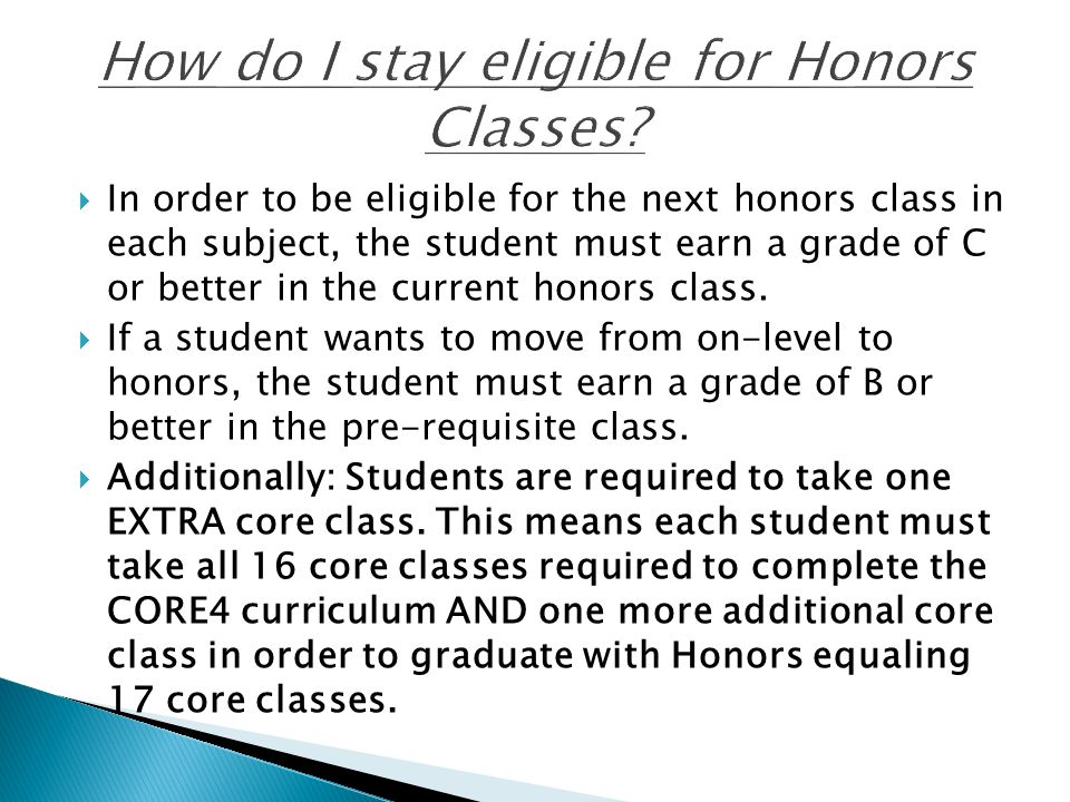  In order to be eligible for the next honors class in each subject, the student must earn a grade of C or better in the current honors class.  If a