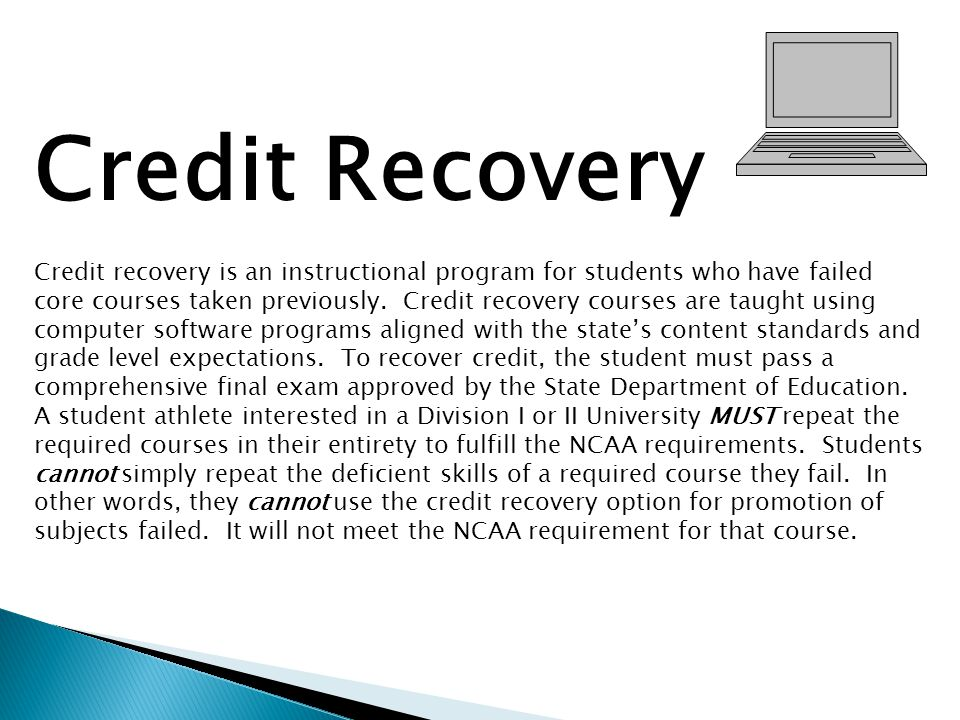 Credit Recovery Credit recovery is an instructional program for students who have failed core courses taken previously. Credit recovery courses are ta
