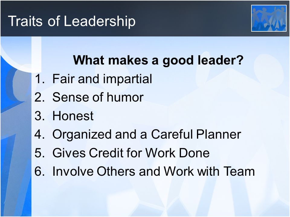 Traits of Leadership What makes a good leader? 1. Fair and impartial 2. Sense of humor 3. Honest 4. Organized and a Careful Planner 5. Gives Credit fo