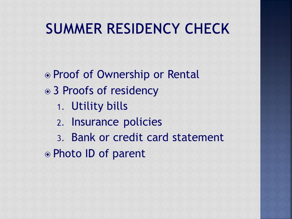  Proof of Ownership or Rental  3 Proofs of residency 1. Utility bills 2. Insurance policies 3. Bank or credit card statement  Photo ID of parent