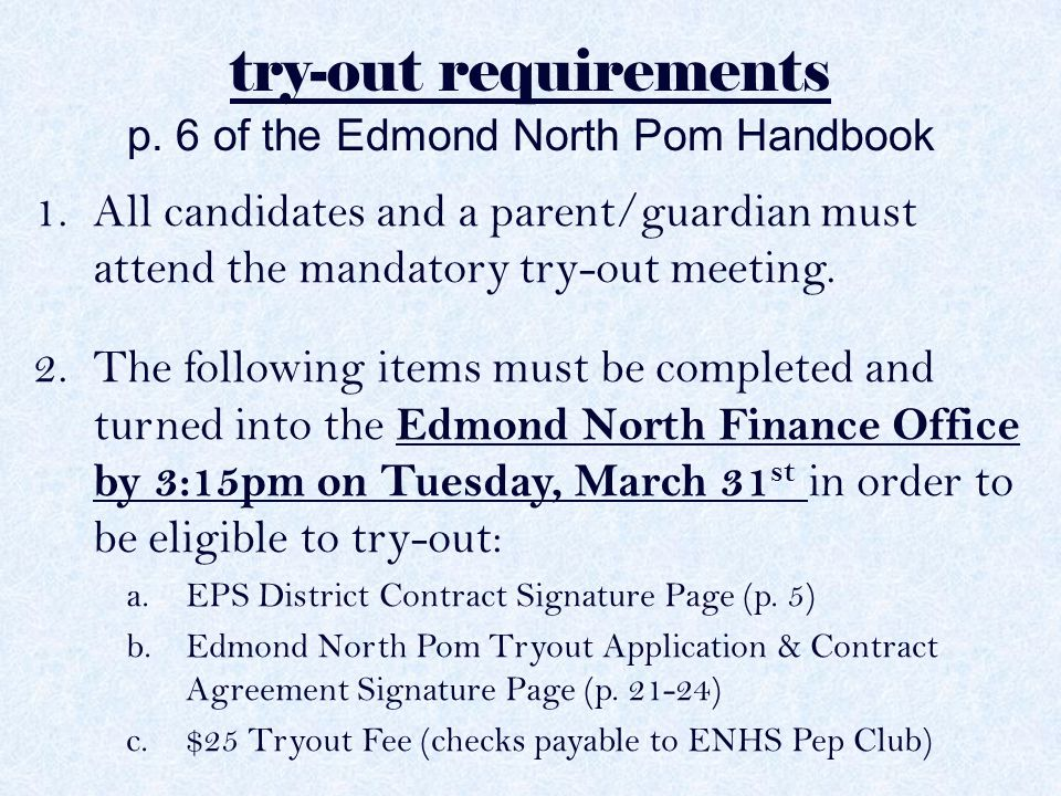 try-out requirements p. 6 of the Edmond North Pom Handbook 1.All candidates and a parent/guardian must attend the mandatory try-out meeting. 2.The fol