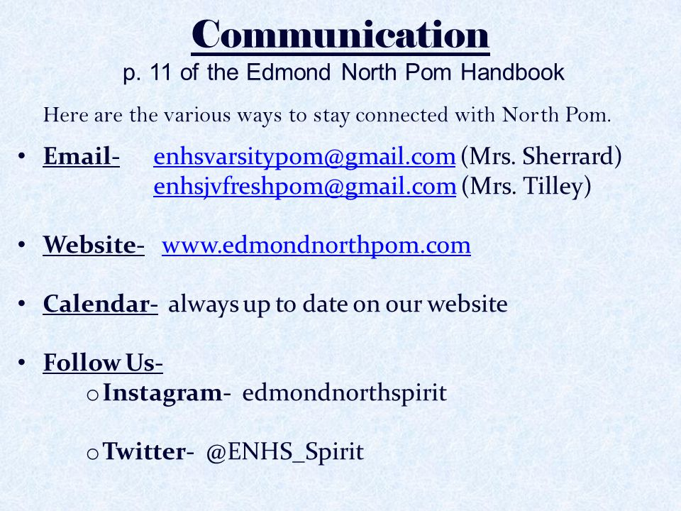 Communication p. 11 of the Edmond North Pom Handbook Here are the various ways to stay connected with North Pom. Email- enhsvarsitypom@gmail.com (Mrs.