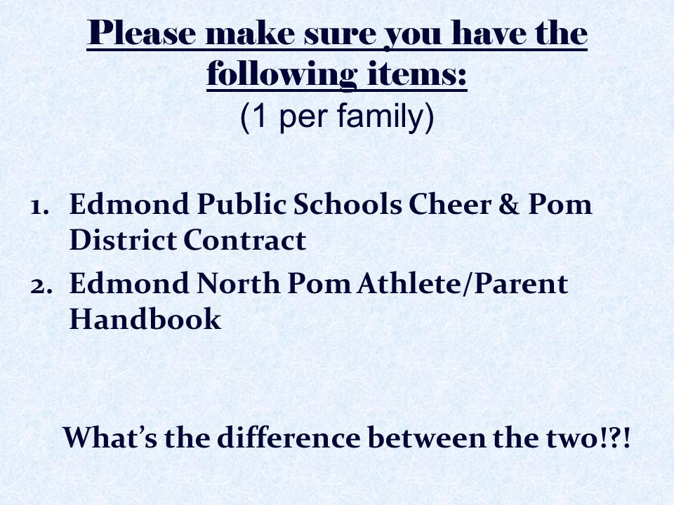 Please make sure you have the following items: (1 per family) 1.Edmond Public Schools Cheer & Pom District Contract 2.Edmond North Pom Athlete/Parent