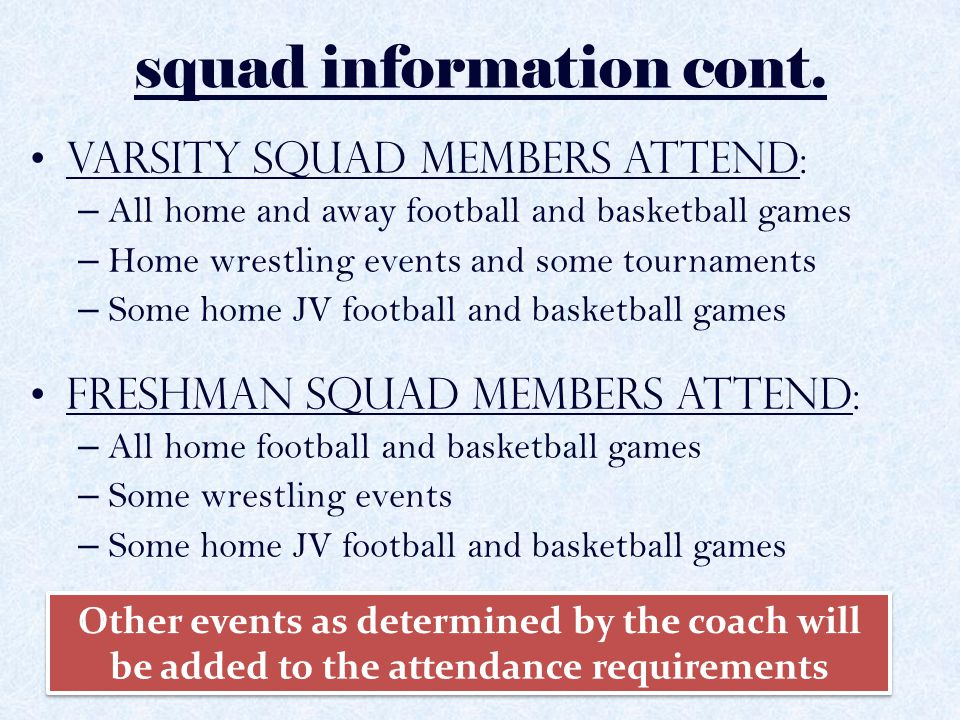 squad information cont. Varsity Squad Members attend: – All home and away football and basketball games – Home wrestling events and some tournaments –