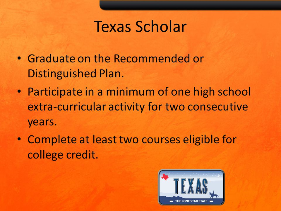 Texas Scholar Graduate on the Recommended or Distinguished Plan. Participate in a minimum of one high school extra-curricular activity for two consecu