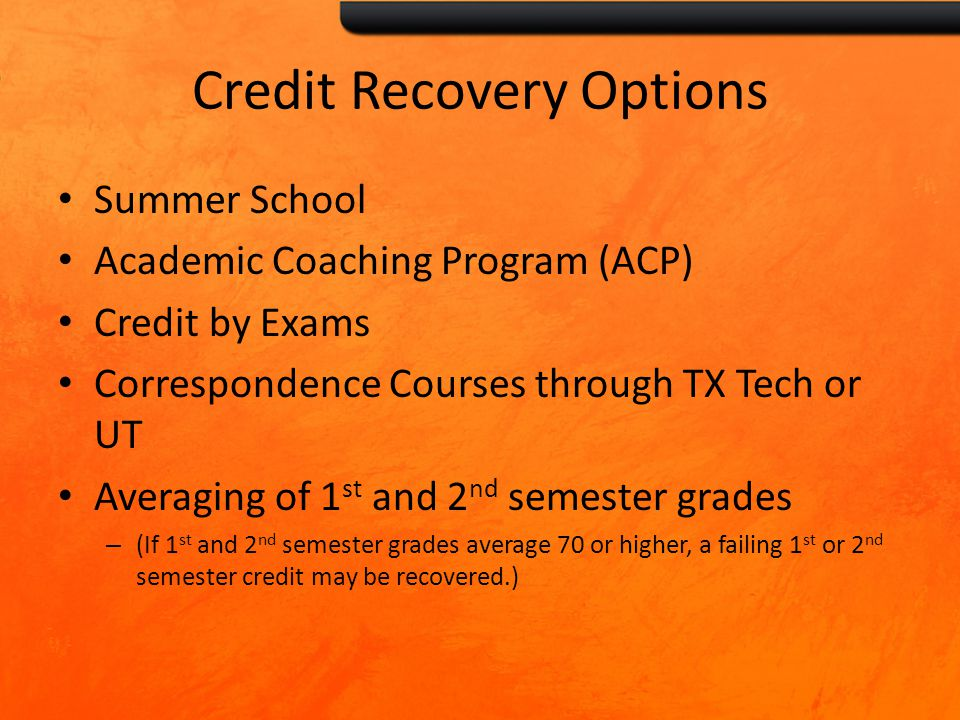 Credit Recovery Options Summer School Academic Coaching Program (ACP) Credit by Exams Correspondence Courses through TX Tech or UT Averaging of 1 st and 2 nd semester grades – (If 1 st and 2 nd semester grades average 70 or higher, a failing 1 st or 2 nd semester credit may be recovered.)