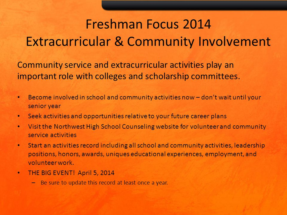 Freshman Focus 2014 Extracurricular & Community Involvement Community service and extracurricular activities play an important role with colleges and scholarship committees.