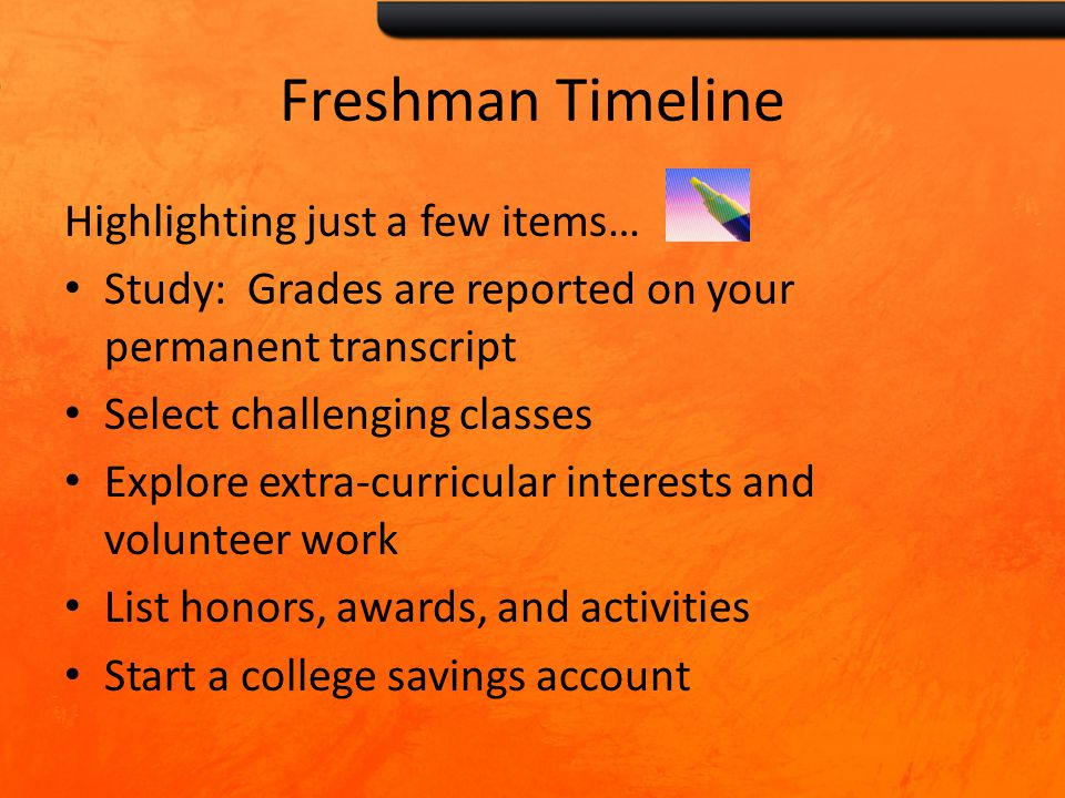 Freshman Timeline Highlighting just a few items… Study: Grades are reported on your permanent transcript Select challenging classes Explore extra-curricular interests and volunteer work List honors, awards, and activities Start a college savings account