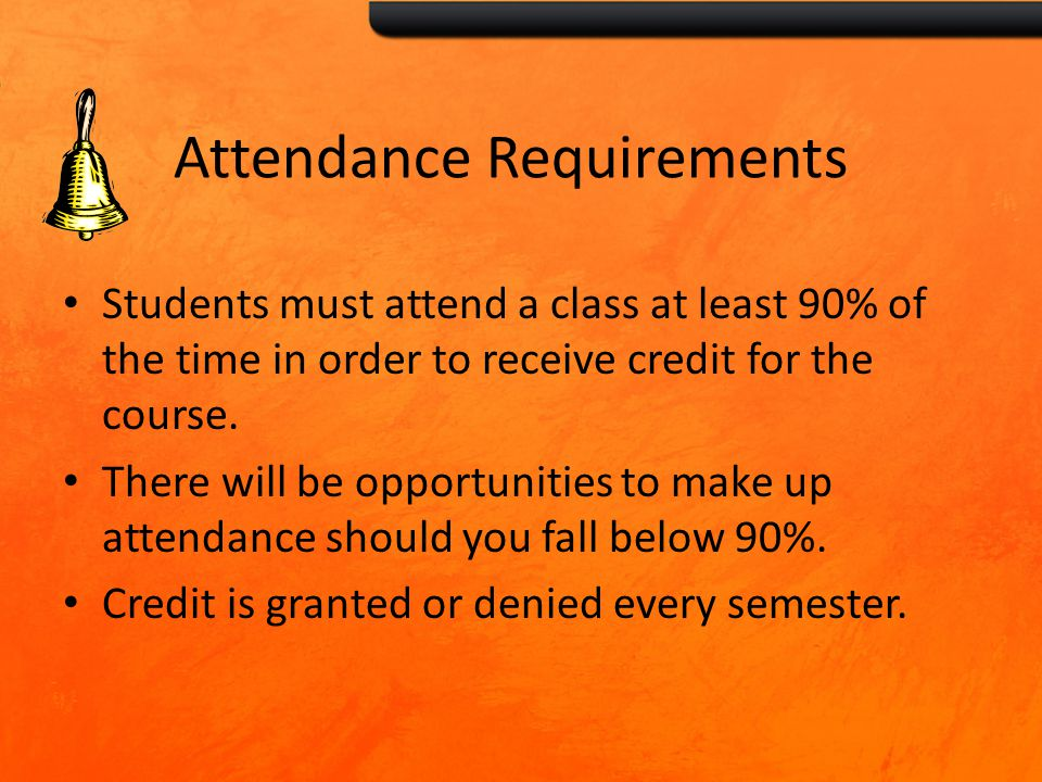 Attendance Requirements Students must attend a class at least 90% of the time in order to receive credit for the course.