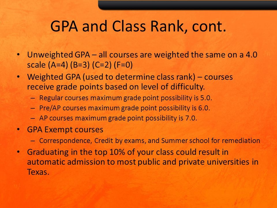 GPA and Class Rank, cont. Unweighted GPA – all courses are weighted the same on a 4.0 scale (A=4) (B=3) (C=2) (F=0) Weighted GPA (used to determine cl
