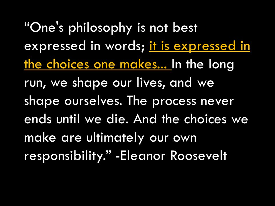 One s philosophy is not best expressed in words; it is expressed in the choices one makes...