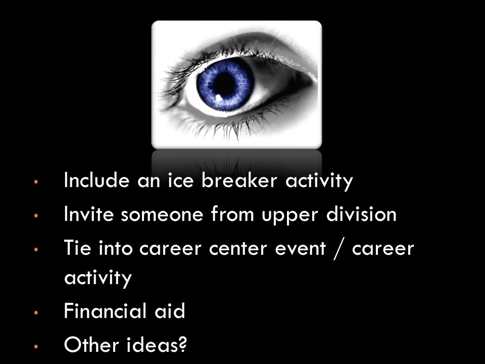 Include an ice breaker activity Invite someone from upper division Tie into career center event / career activity Financial aid Other ideas