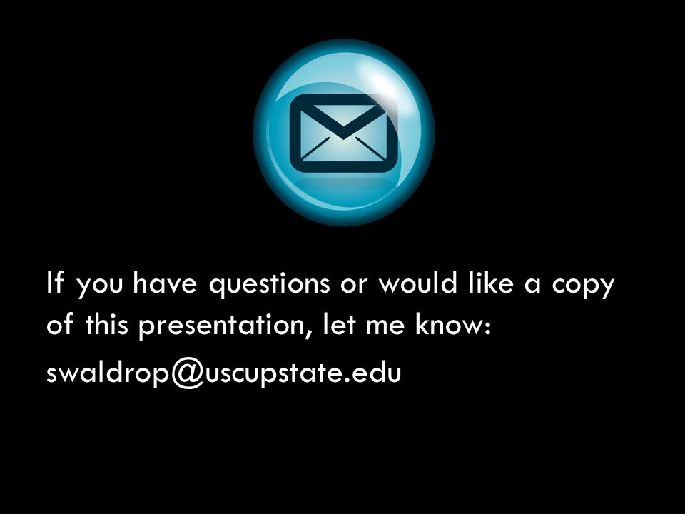 If you have questions or would like a copy of this presentation, let me know: swaldrop@uscupstate.edu