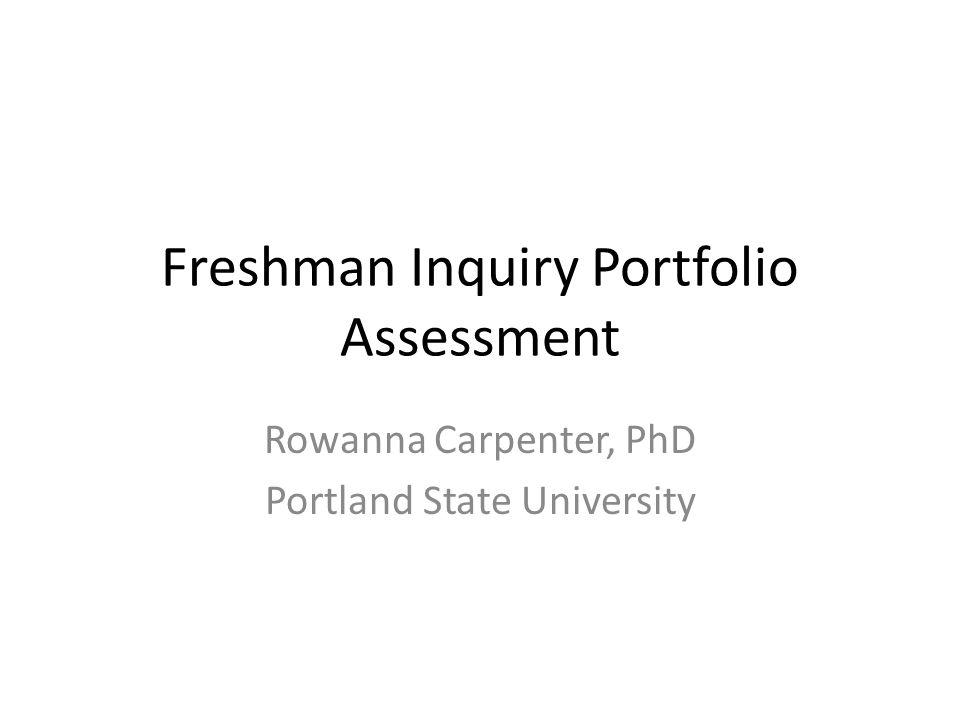 Freshman Inquiry Portfolio Assessment Rowanna Carpenter, PhD Portland State University