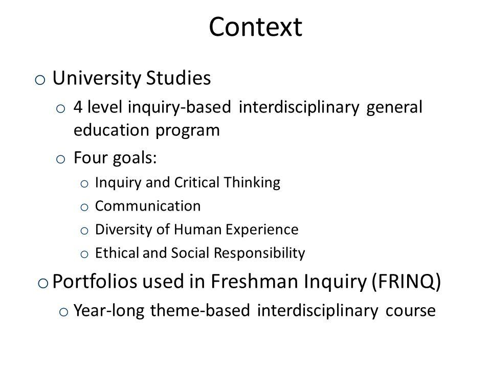 2 Context o University Studies o 4 level inquiry-based interdisciplinary general education program o Four goals: o Inquiry and Critical Thinking o Com