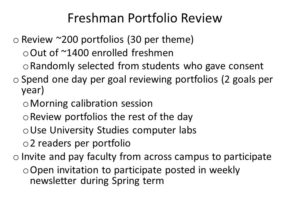 Freshman Portfolio Review o Review ~200 portfolios (30 per theme) o Out of ~1400 enrolled freshmen o Randomly selected from students who gave consent o Spend one day per goal reviewing portfolios (2 goals per year) o Morning calibration session o Review portfolios the rest of the day o Use University Studies computer labs o 2 readers per portfolio o Invite and pay faculty from across campus to participate o Open invitation to participate posted in weekly newsletter during Spring term