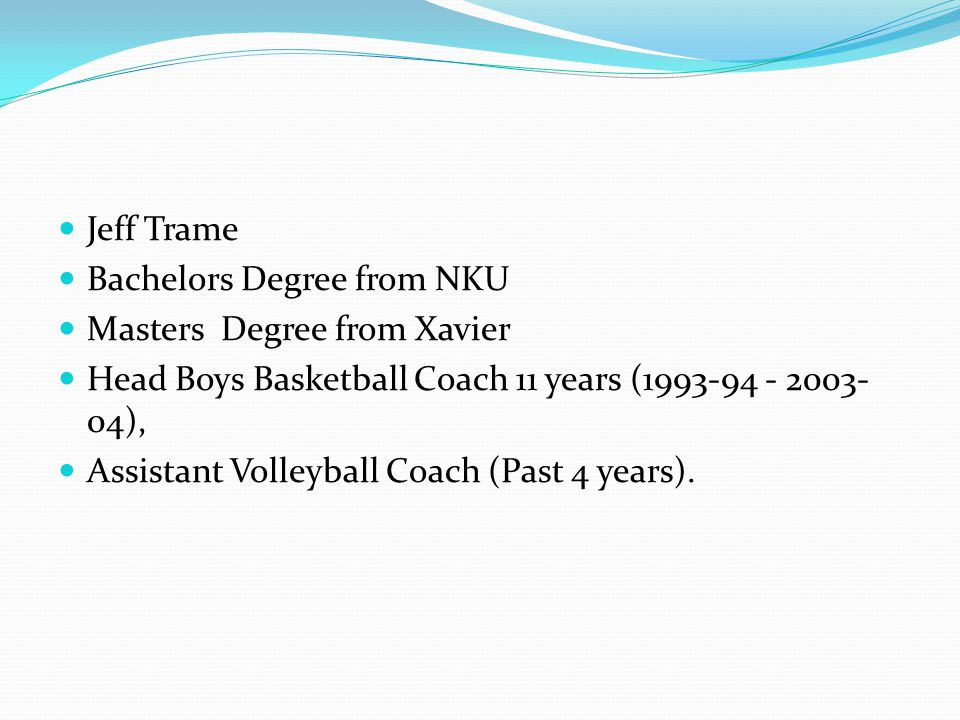 Jeff Trame Bachelors Degree from NKU Masters Degree from Xavier Head Boys Basketball Coach 11 years (1993-94 - 2003- 04), Assistant Volleyball Coach (Past 4 years).