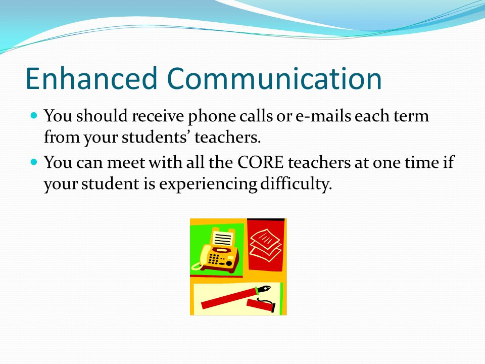Enhanced Communication You should receive phone calls or e-mails each term from your students' teachers.