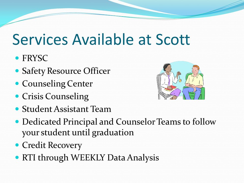 Services Available at Scott FRYSC Safety Resource Officer Counseling Center Crisis Counseling Student Assistant Team Dedicated Principal and Counselor Teams to follow your student until graduation Credit Recovery RTI through WEEKLY Data Analysis