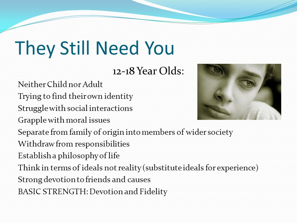 They Still Need You 12-18 Year Olds: Neither Child nor Adult Trying to find their own identity Struggle with social interactions Grapple with moral issues Separate from family of origin into members of wider society Withdraw from responsibilities Establish a philosophy of life Think in terms of ideals not reality (substitute ideals for experience) Strong devotion to friends and causes BASIC STRENGTH: Devotion and Fidelity
