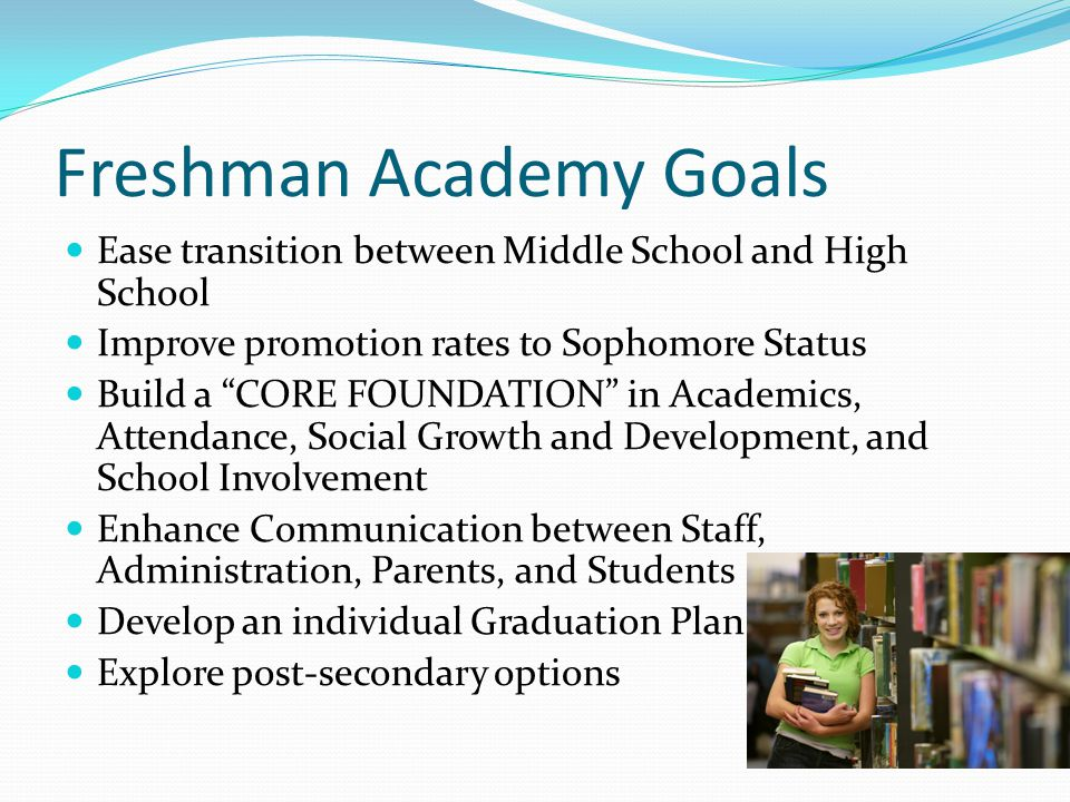 Freshman Academy Goals Ease transition between Middle School and High School Improve promotion rates to Sophomore Status Build a CORE FOUNDATION in Academics, Attendance, Social Growth and Development, and School Involvement Enhance Communication between Staff, Administration, Parents, and Students Develop an individual Graduation Plan Explore post-secondary options