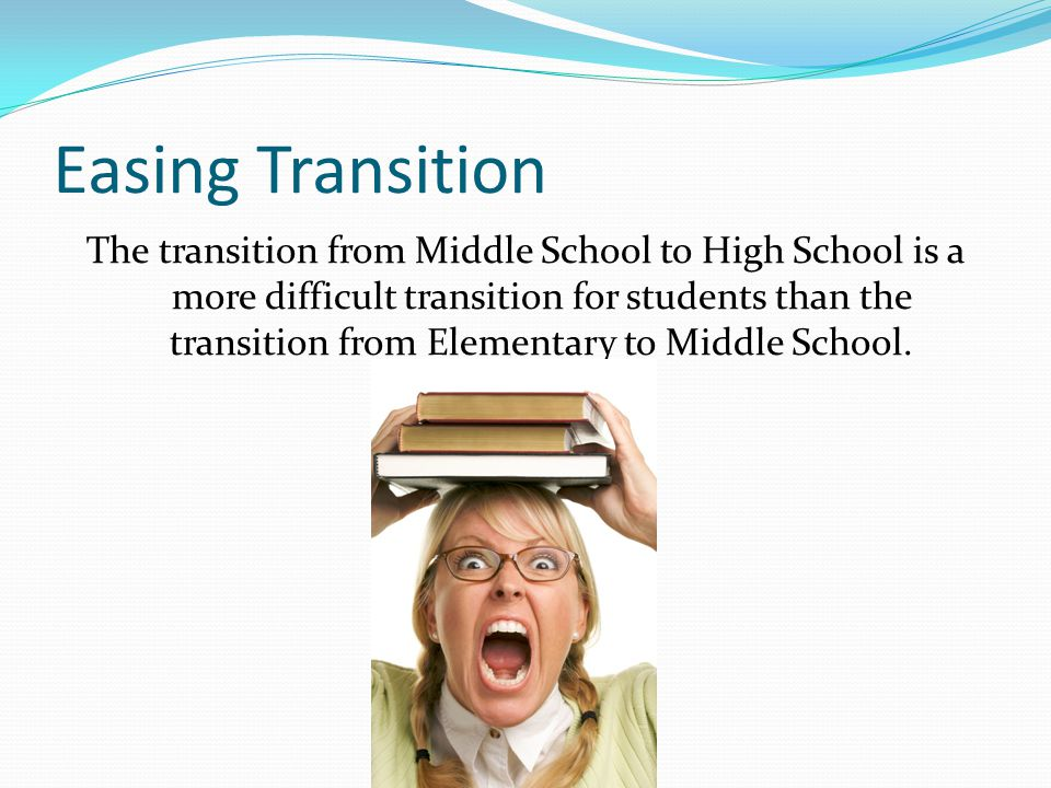 Easing Transition The transition from Middle School to High School is a more difficult transition for students than the transition from Elementary to Middle School.