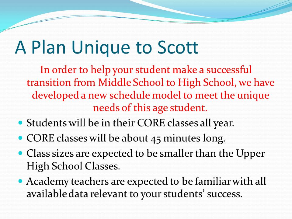 A Plan Unique to Scott In order to help your student make a successful transition from Middle School to High School, we have developed a new schedule model to meet the unique needs of this age student.
