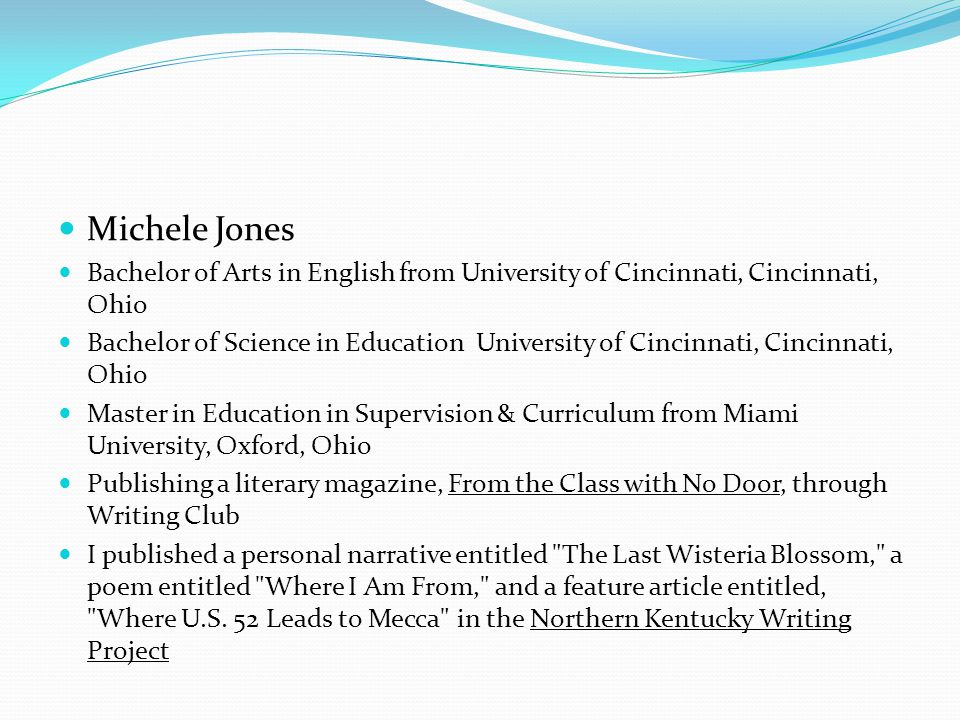 Michele Jones Bachelor of Arts in English from University of Cincinnati, Cincinnati, Ohio Bachelor of Science in Education University of Cincinnati, Cincinnati, Ohio Master in Education in Supervision & Curriculum from Miami University, Oxford, Ohio Publishing a literary magazine, From the Class with No Door, through Writing Club I published a personal narrative entitled The Last Wisteria Blossom, a poem entitled Where I Am From, and a feature article entitled, Where U.S.