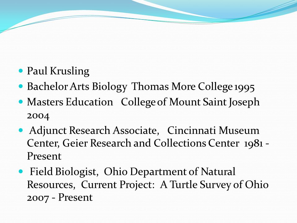 Paul Krusling Bachelor Arts Biology Thomas More College 1995 Masters Education College of Mount Saint Joseph 2004 Adjunct Research Associate, Cincinnati Museum Center, Geier Research and Collections Center 1981 - Present Field Biologist, Ohio Department of Natural Resources, Current Project: A Turtle Survey of Ohio 2007 - Present