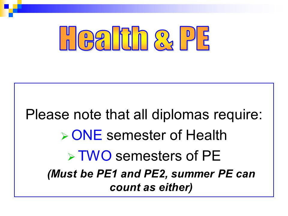 Please note that all diplomas require:  ONE semester of Health  TWO semesters of PE (Must be PE1 and PE2, summer PE can count as either)