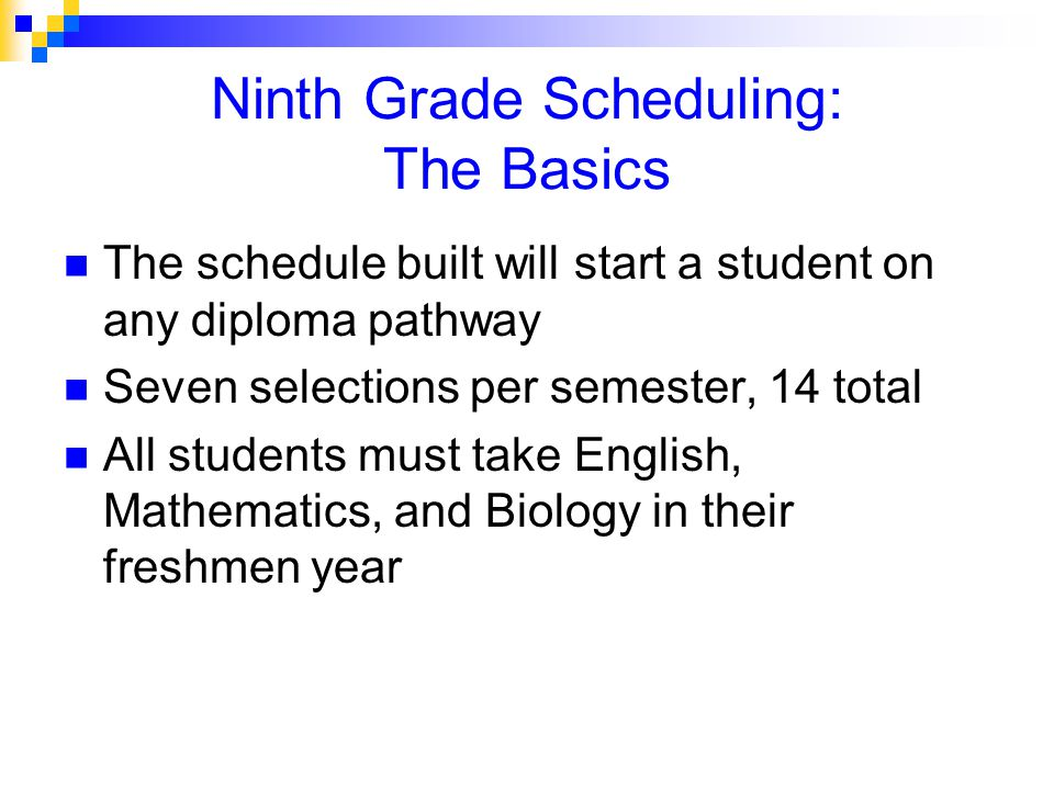 Ninth Grade Scheduling: The Basics The schedule built will start a student on any diploma pathway Seven selections per semester, 14 total All students must take English, Mathematics, and Biology in their freshmen year
