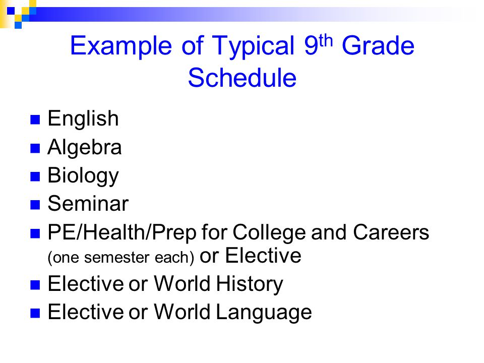 Example of Typical 9 th Grade Schedule English Algebra Biology Seminar PE/Health/Prep for College and Careers (one semester each) or Elective Elective or World History Elective or World Language