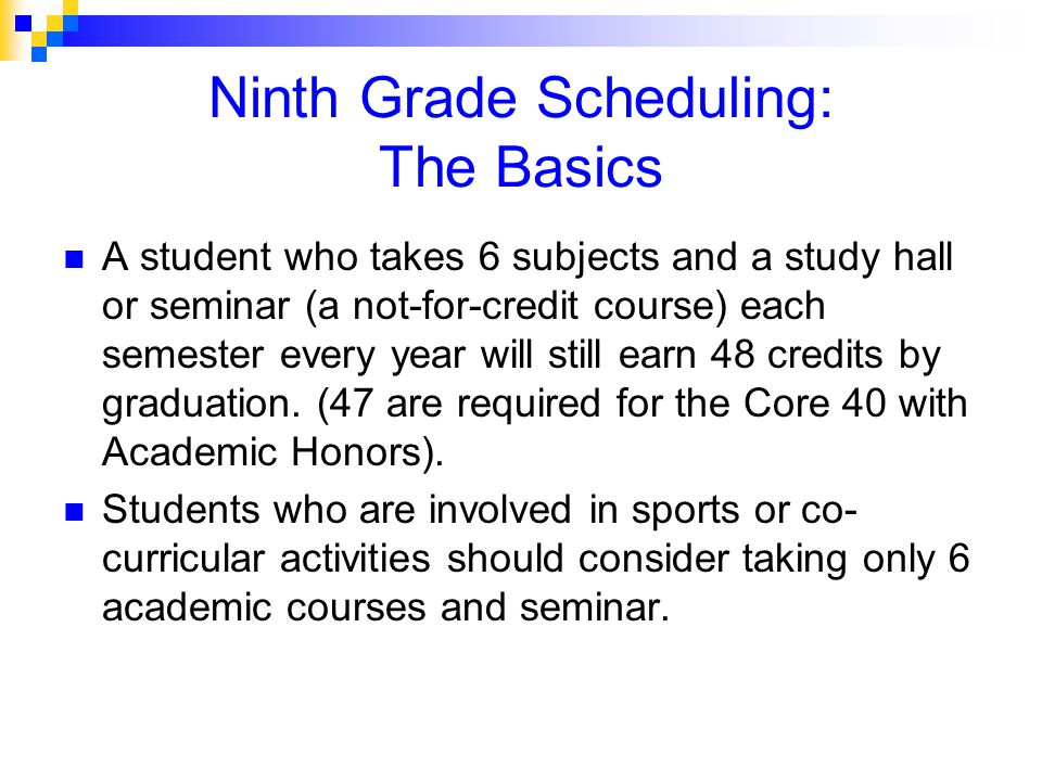 Ninth Grade Scheduling: The Basics A student who takes 6 subjects and a study hall or seminar (a not-for-credit course) each semester every year will still earn 48 credits by graduation.