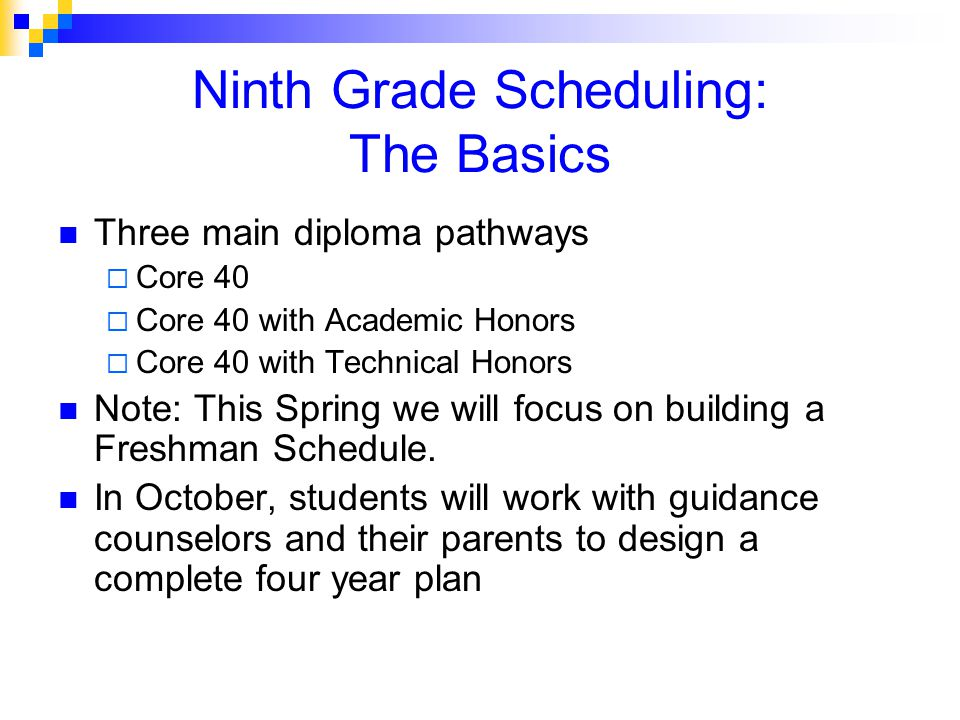 Ninth Grade Scheduling: The Basics Three main diploma pathways  Core 40  Core 40 with Academic Honors  Core 40 with Technical Honors Note: This Spring we will focus on building a Freshman Schedule.
