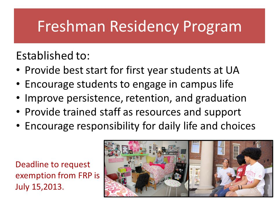 Freshman Residency Program Established to: Provide best start for first year students at UA Encourage students to engage in campus life Improve persistence, retention, and graduation Provide trained staff as resources and support Encourage responsibility for daily life and choices Deadline to request exemption from FRP is July 15,2013.