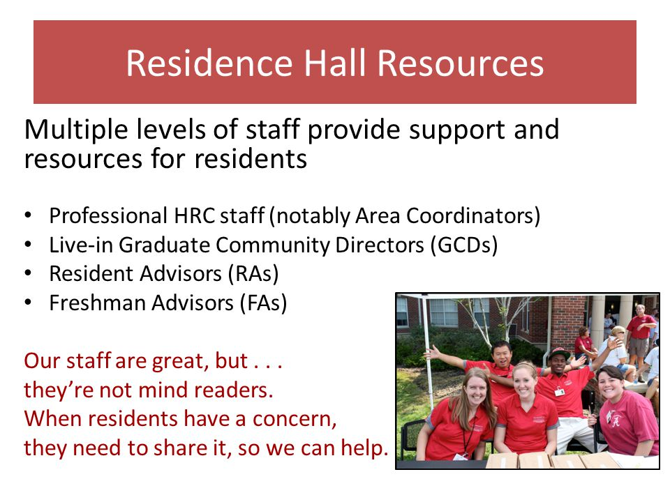 Residence Hall Resources Multiple levels of staff provide support and resources for residents Professional HRC staff (notably Area Coordinators) Live-in Graduate Community Directors (GCDs) Resident Advisors (RAs) Freshman Advisors (FAs) Our staff are great, but...