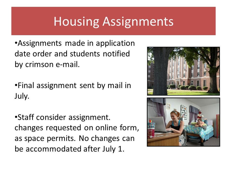 Housing Assignments Assignments made in application date order and students notified by crimson e-mail. Final assignment sent by mail in July. Staff c