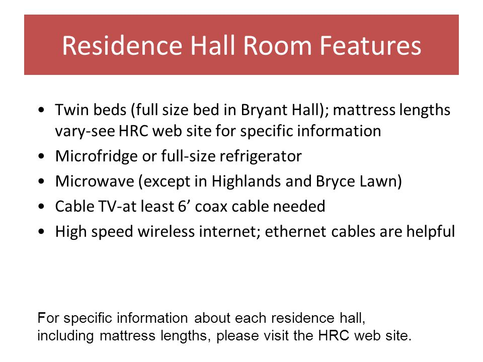 Residence Hall Room Features Twin beds (full size bed in Bryant Hall); mattress lengths vary-see HRC web site for specific information Microfridge or