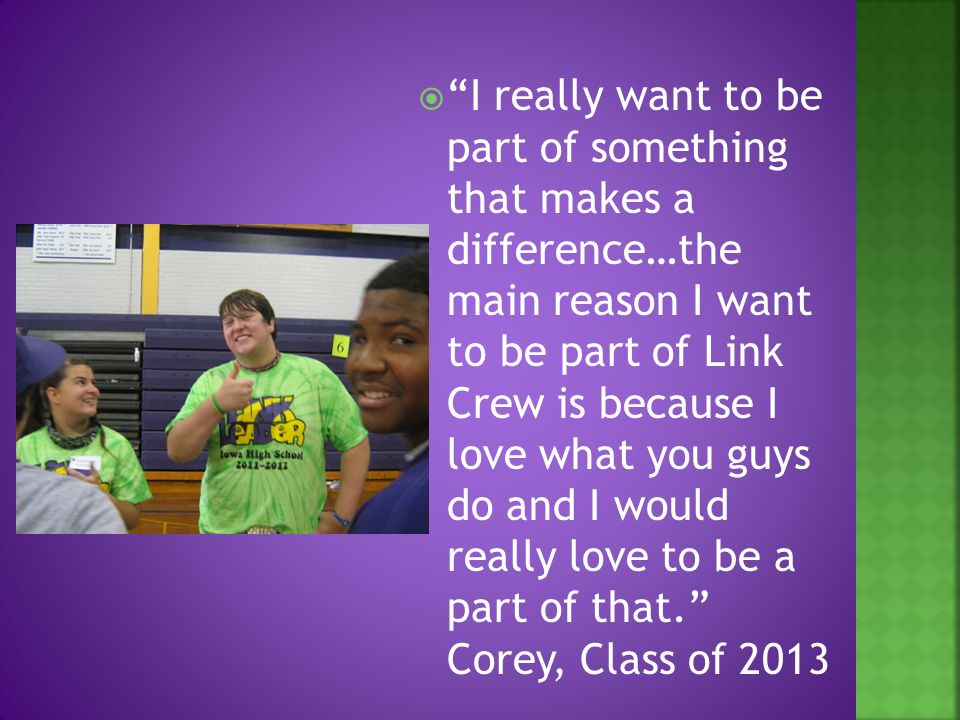  I really want to be part of something that makes a difference…the main reason I want to be part of Link Crew is because I love what you guys do and I would really love to be a part of that. Corey, Class of 2013