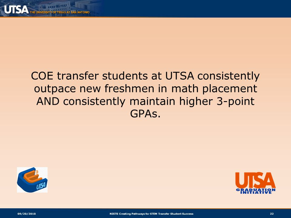 09/20/2010NISTS Creating Pathways for STEM Transfer Student Success22 COE transfer students at UTSA consistently outpace new freshmen in math placement AND consistently maintain higher 3-point GPAs.