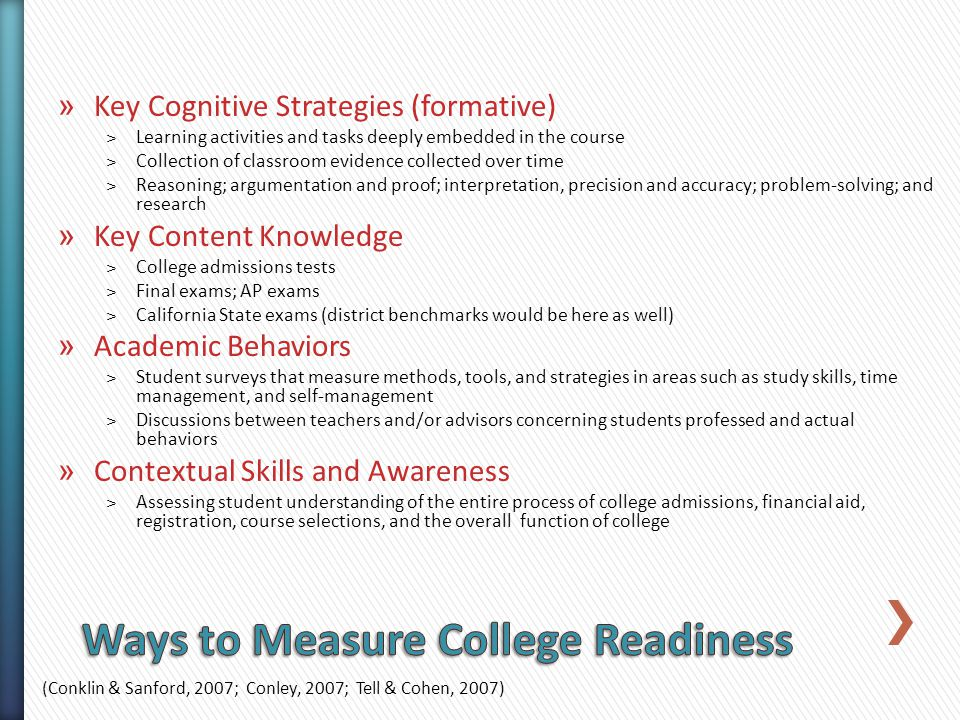» Key Cognitive Strategies (formative) ˃Learning activities and tasks deeply embedded in the course ˃Collection of classroom evidence collected over time ˃Reasoning; argumentation and proof; interpretation, precision and accuracy; problem-solving; and research » Key Content Knowledge ˃College admissions tests ˃Final exams; AP exams ˃California State exams (district benchmarks would be here as well) » Academic Behaviors ˃Student surveys that measure methods, tools, and strategies in areas such as study skills, time management, and self-management ˃Discussions between teachers and/or advisors concerning students professed and actual behaviors » Contextual Skills and Awareness ˃Assessing student understanding of the entire process of college admissions, financial aid, registration, course selections, and the overall function of college (Conklin & Sanford, 2007; Conley, 2007; Tell & Cohen, 2007)