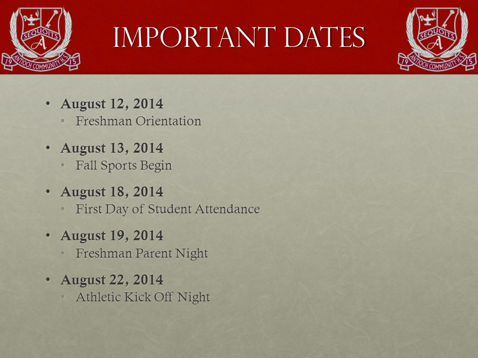 Important Dates August 12, 2014 August 12, 2014 Freshman OrientationFreshman Orientation August 13, 2014 August 13, 2014 Fall Sports BeginFall Sports Begin August 18, 2014 August 18, 2014 First Day of Student AttendanceFirst Day of Student Attendance August 19, 2014 August 19, 2014 Freshman Parent NightFreshman Parent Night August 22, 2014 August 22, 2014 Athletic Kick Off NightAthletic Kick Off Night