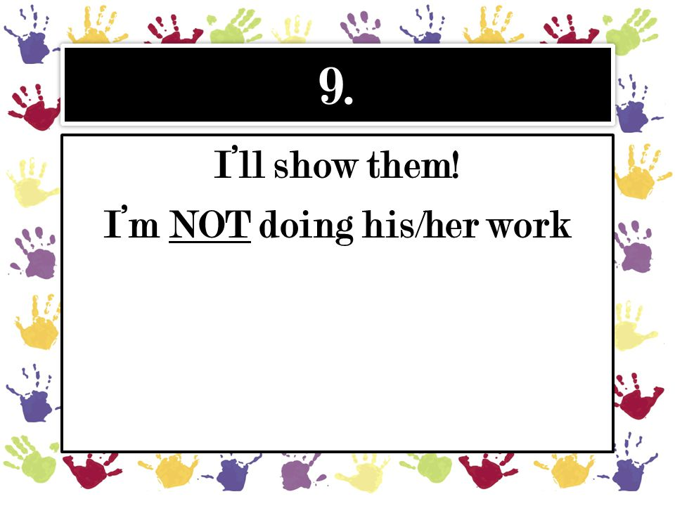 9. I'll show them! I'm NOT doing his/her work