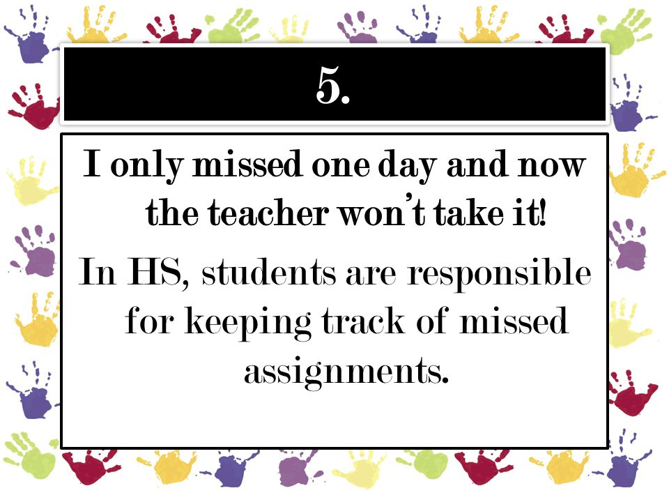 5. I only missed one day and now the teacher won't take it! In HS, students are responsible for keeping track of missed assignments.