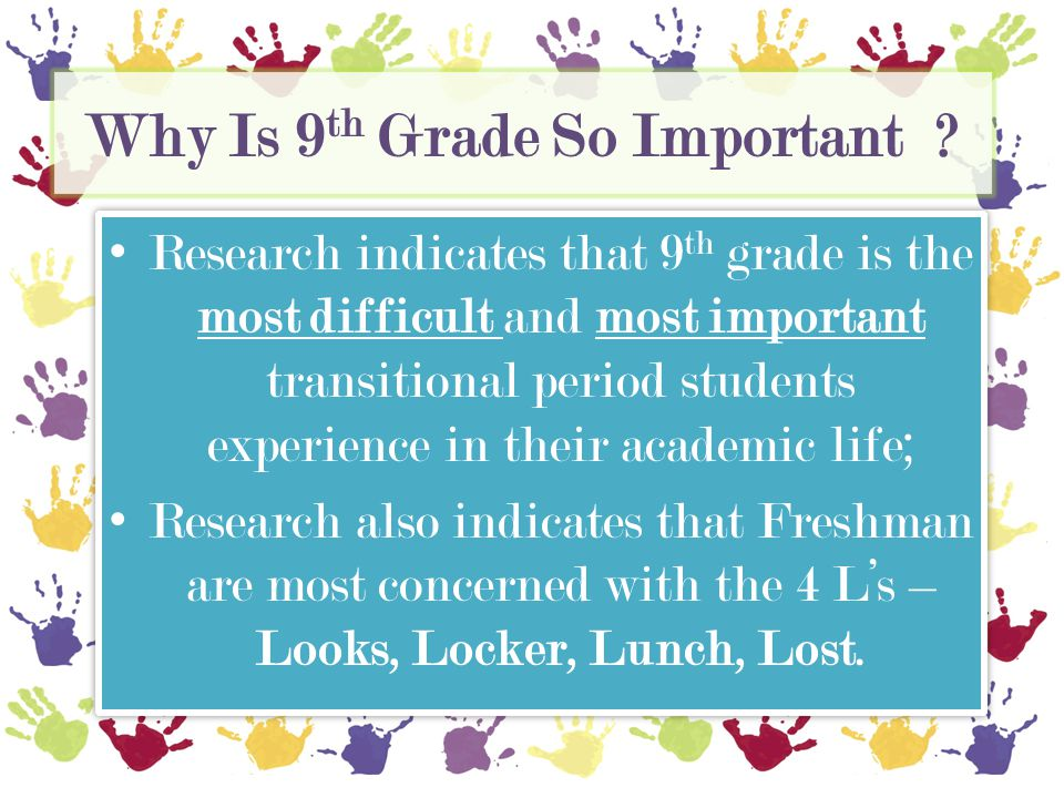 Why Is 9 th Grade So Important? Research indicates that 9 th grade is the most difficult and most important transitional period students experience in