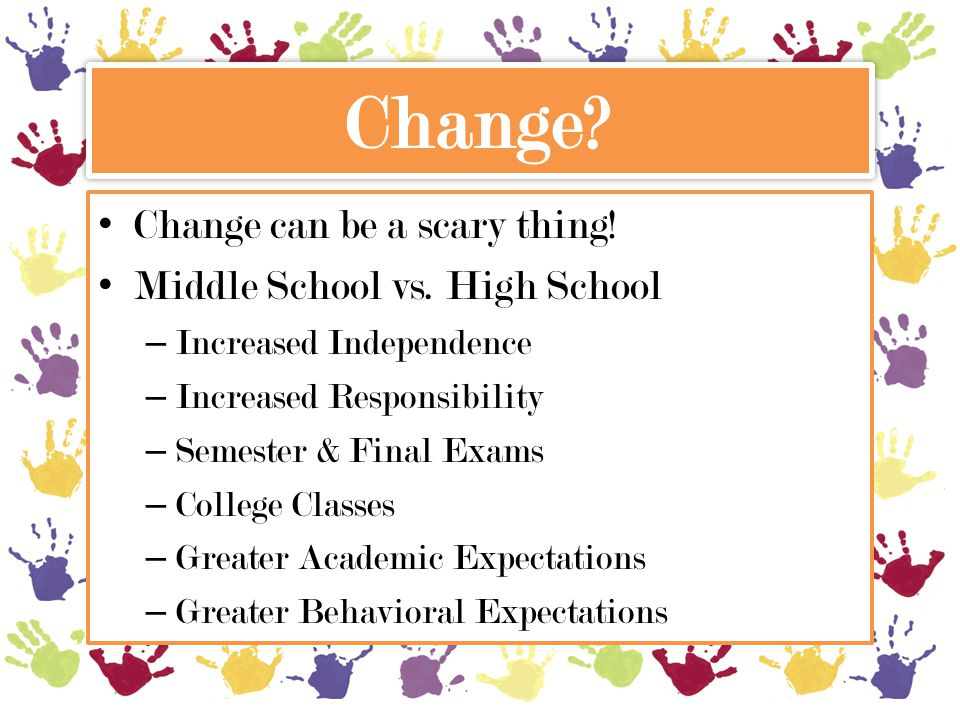 Change? Change can be a scary thing! Middle School vs. High School – Increased Independence – Increased Responsibility – Semester & Final Exams – Coll