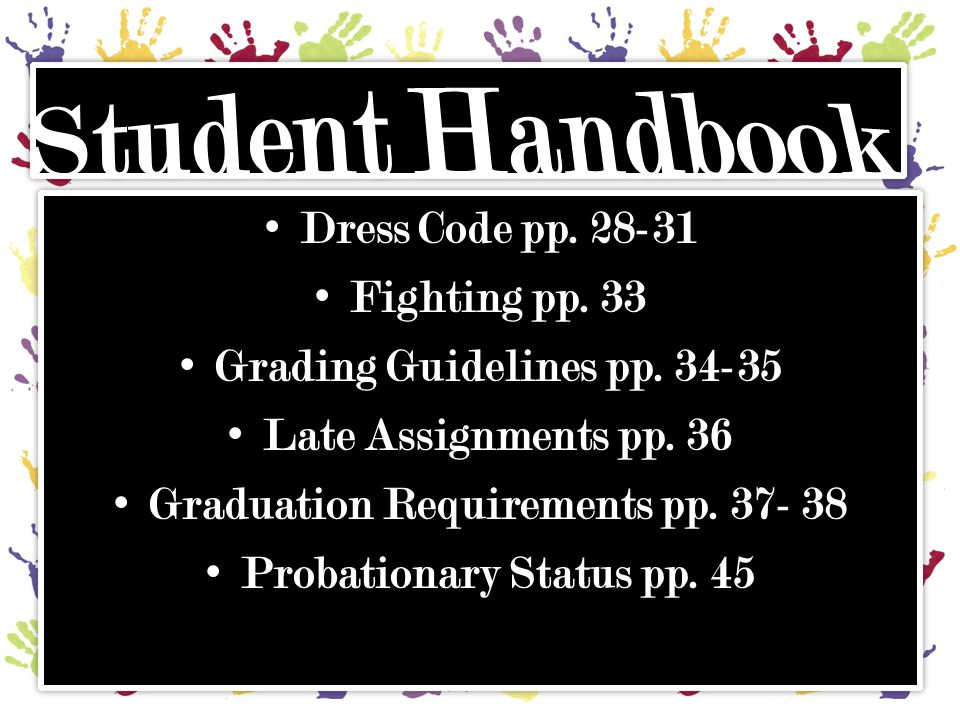 Dress Code pp. 28-31 Fighting pp. 33 Grading Guidelines pp. 34-35 Late Assignments pp. 36 Graduation Requirements pp. 37- 38 Probationary Status pp. 4