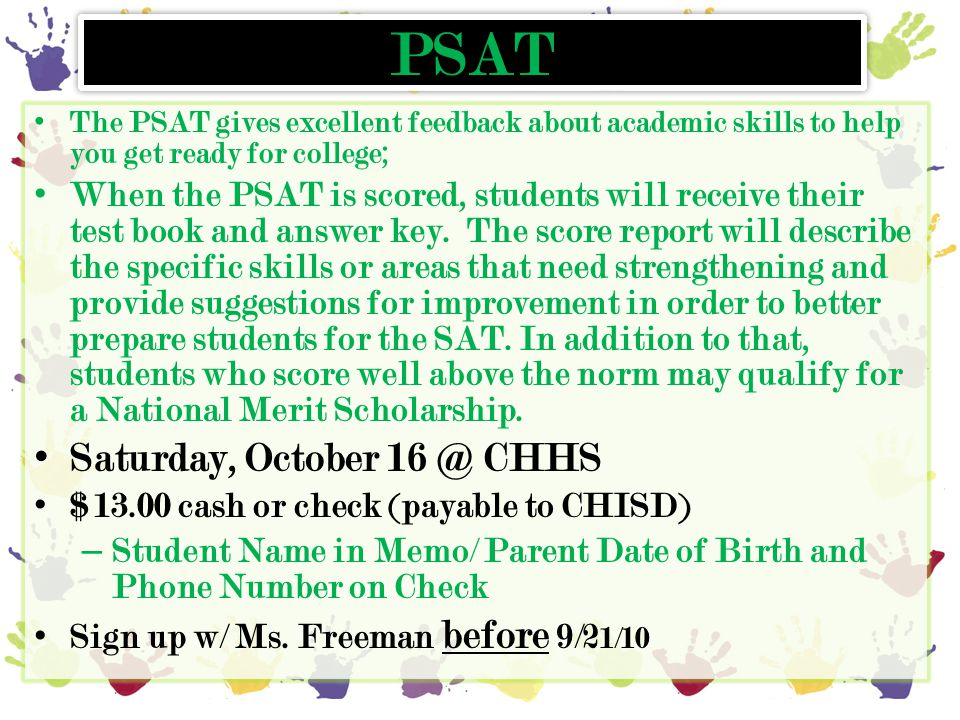 PSAT The PSAT gives excellent feedback about academic skills to help you get ready for college; When the PSAT is scored, students will receive their t